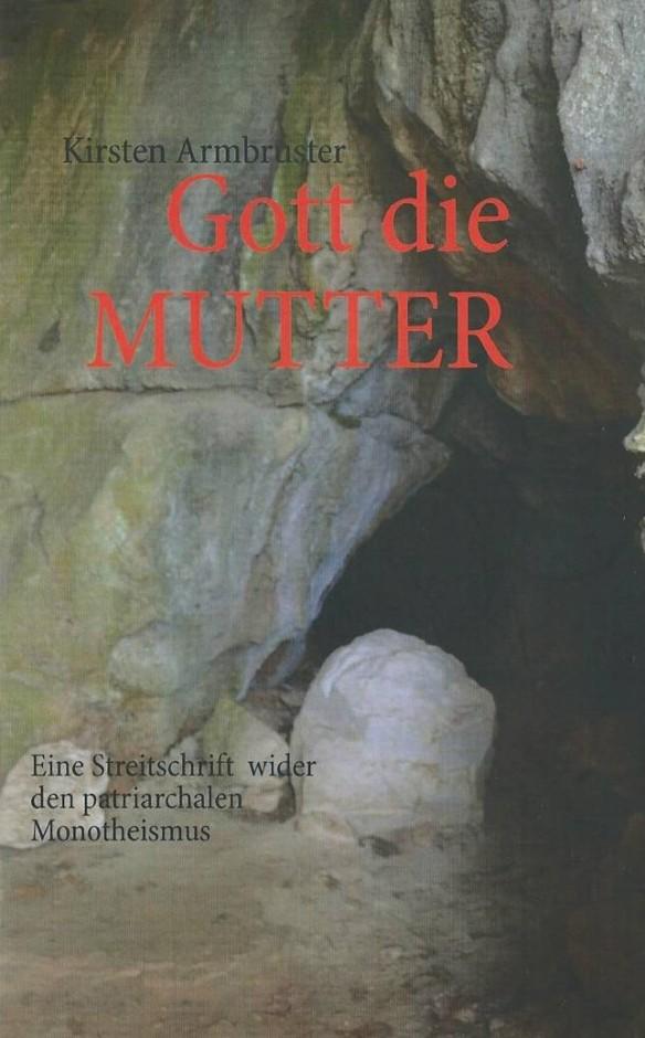 Gott die MUTTER -  Eine Streitschrift wider den patriarchalen Monotheismus